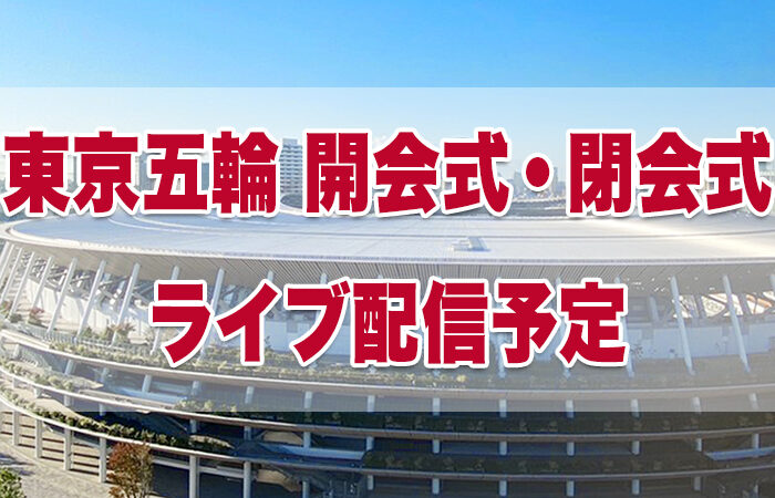 東京オリンピック開会式・閉会式のライブ配信・中継予定(東京五輪)